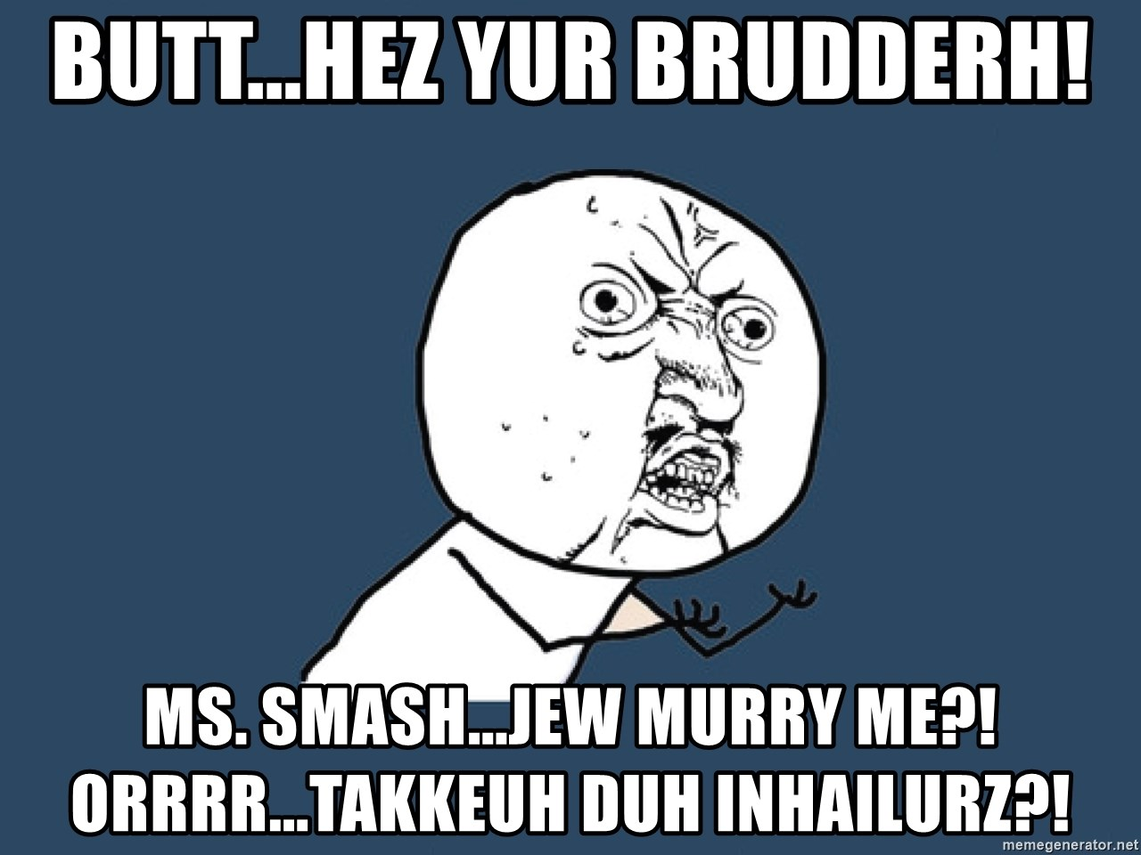 Y U No - BUTT...HEZ YUR BRUDDERh! MS. SMash...JEW MURRY ME?! ORRRR...Takkeuh DUH INHAILURZ?!