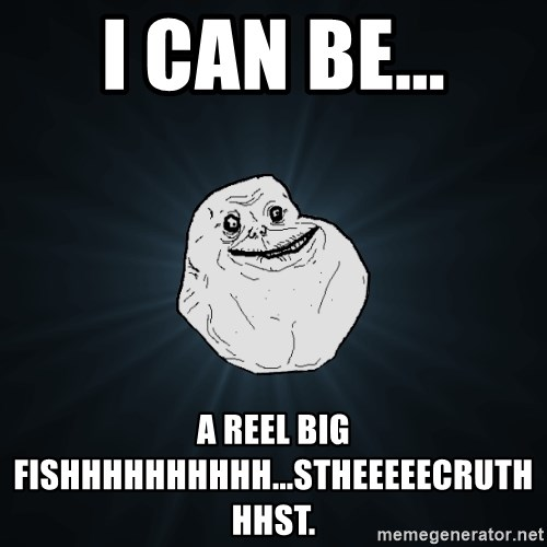 Forever Alone - I CAN BE... A REEL BIG FISHHHHHHhhhh...stheeeeecruthhhst.