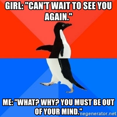 "Socially Awesome Awkward Penguin - Girl: ""Can't wait to see you again."" me: ""What? why? you must be out of your mind."""