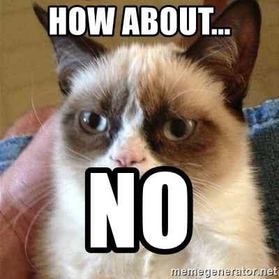 Grumpy Cat  - how about... no