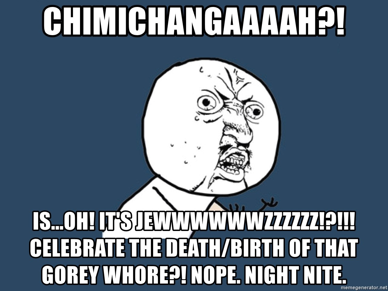 Y U No - Chimichangaaaah?! Is...oh! It's Jewwwwwwzzzzzz!?!!! CELEBRATE THE DEATH/BIRTH OF THAT GOREY WHORE?! Nope. NIGHT nite.