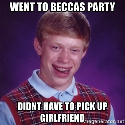Bad Luck Brian - WENT TO BECCAS PARTY DIDNT HAVE TO PICK UP GIRLFRIEND