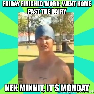 Nek minnit man - Friday finished work, went home past the dairy nek minnit, it's Monday