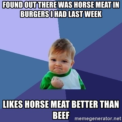 Success Kid - found out there was horse meat in burgers i had last week likes horse meat better than beef