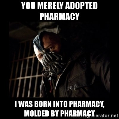 Bane Meme - you merely adopted pharmacy i was born into pharmacy, molded by pharmacy