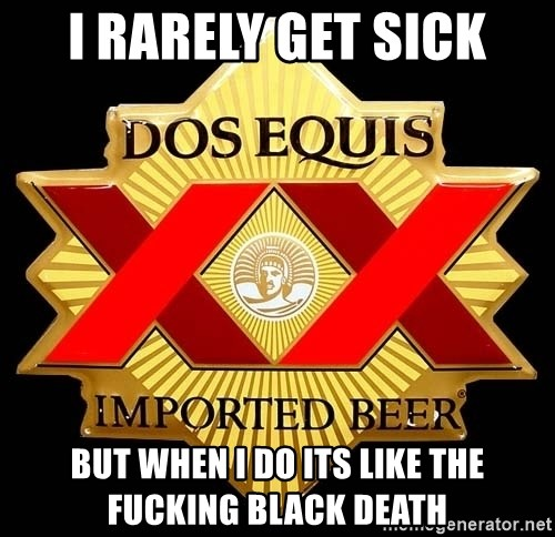 Dos Equis - I rarely get sick but when I do its like the fucking black death