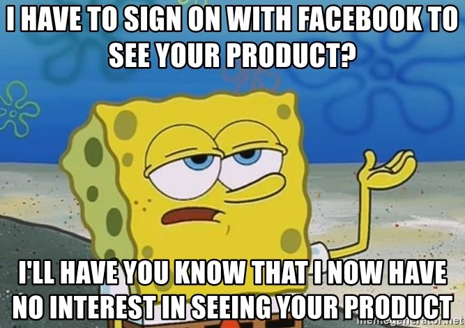 I'll have you know Spongebob - I HAVE TO SIGN ON WITH FACEBOOK TO SEE YOUR PRODUCT? I'LL HAVE YOU KNOW THAT I NOW HAVE NO INTEREST IN SEEING YOUR PRODUCT