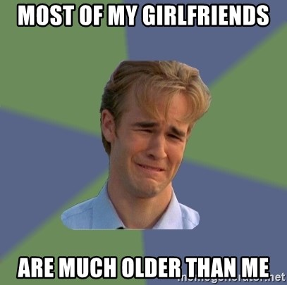 Sad Face Guy - Most of my girlfriends are much older than me