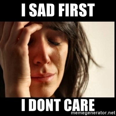 First World Problems - i sad first i dont care