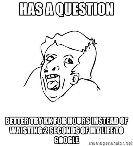 genius rage meme - has a question better try kk for hours instead of waisting 2 seconds of my life to google