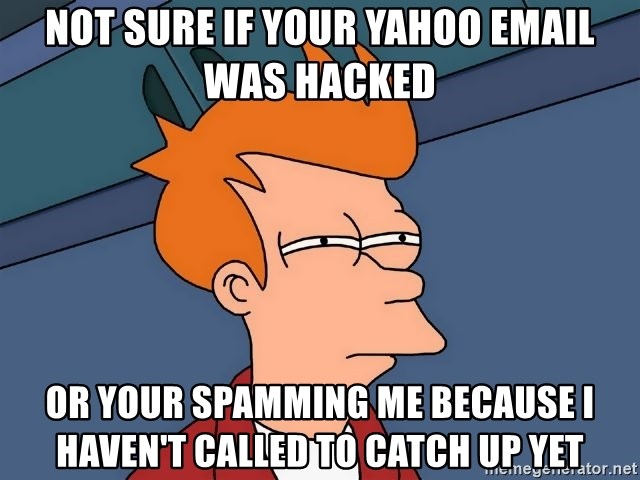 Futurama Fry - Not sure if your yahoo email was hacked or your spamming me because i haven't called to catch up yet