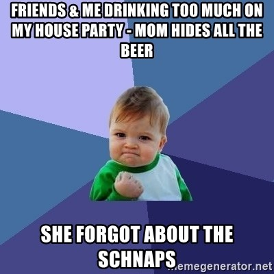 Success Kid - friends & me drinking too much on my house party - mom hides all the beer she forgot about the schnaps