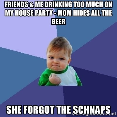 Success Kid - friends & me drinking too much on my house party - mom hides all the beer she forgot the schnaps