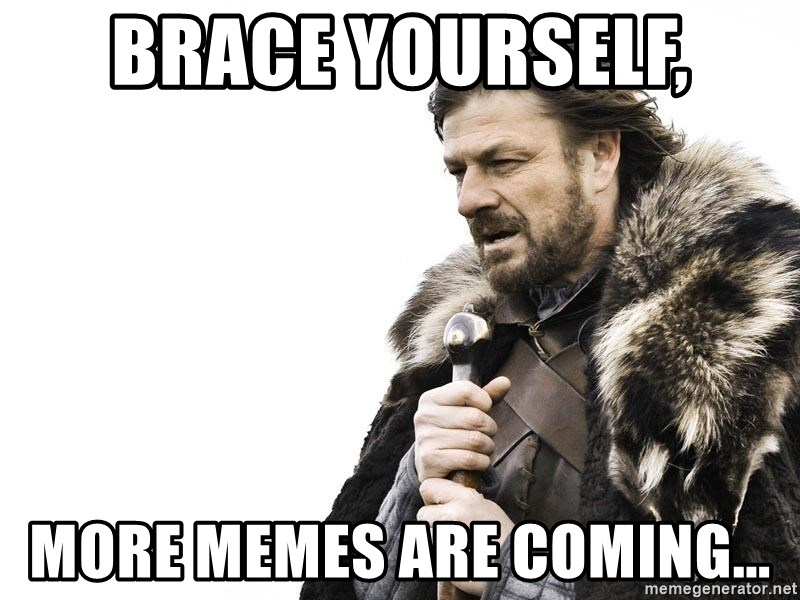 Winter is Coming - Brace Yourself, more memes are coming...