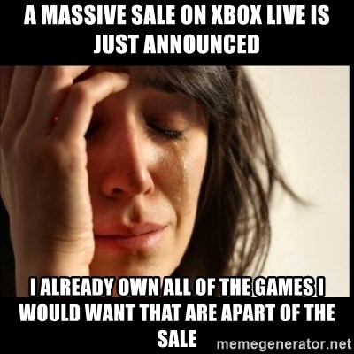First World Problems - A massive sale on xbox live is just announced I already own all of the games I would want that are apart of the sale