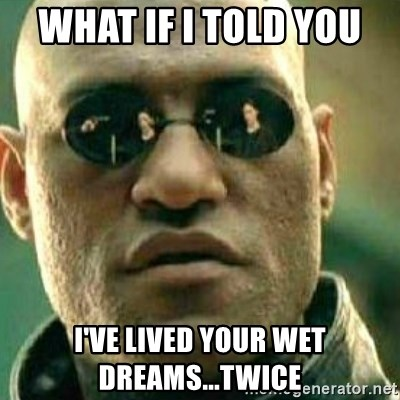What If I Told You - What if I told you  I've lived your wet dreams...twice