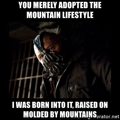 Bane Meme - You merely adopted the mountain lifestyle I was born into it, raised on molded by mountains