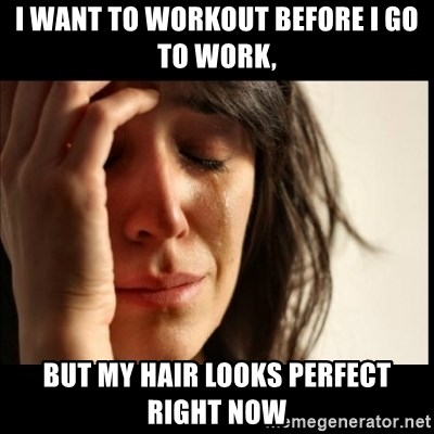 First World Problems - i want to workout before i go to work, but my hair looks perfect right now