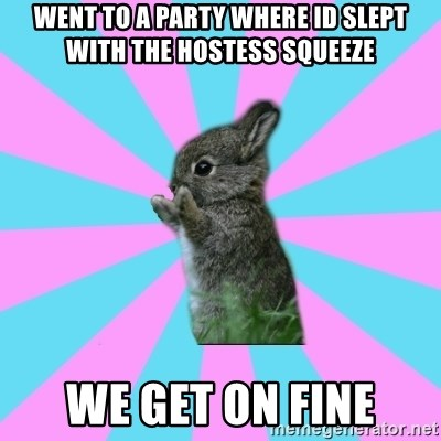 yAy FoR LifE BunNy - went to a party where id slept with the hostess squeeze we get on fine