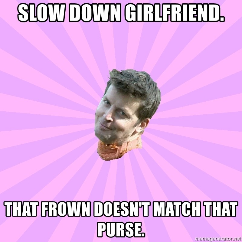 Sassy Gay Friend - Slow down girlfriend. That frown doesn't match that purse.