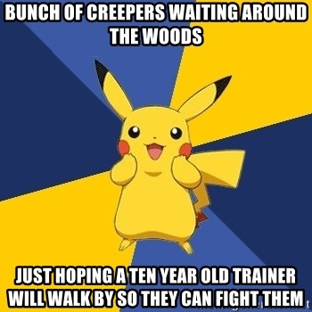 Pokemon Logic  - bunch of creepers waiting around the woods just hoping a ten year old trainer will walk by so they can fight them