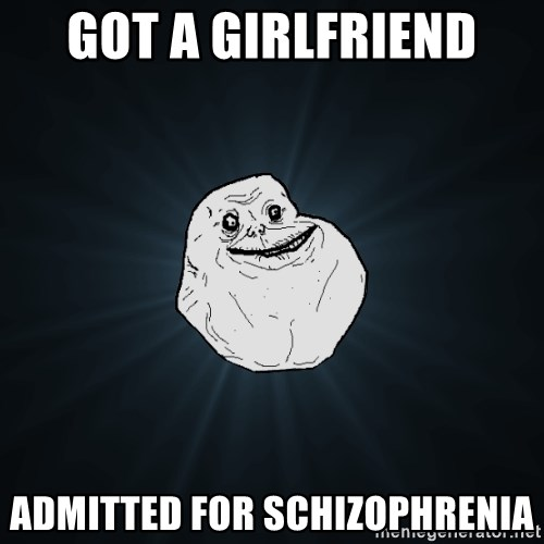 Forever Alone - Got a girlfriend admitted for schizophrenia