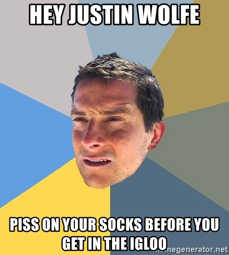 Bear Grylls - HEY JUSTIN WOLFE PISS ON YOUR SOCKS BEFORE YOU GET IN THE IGLOO