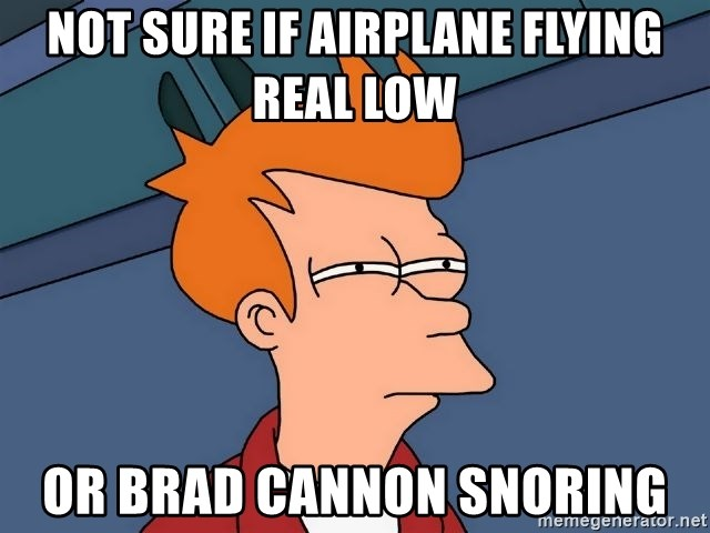 Futurama Fry - Not sure if airplane flying real low or Brad cannon Snoring