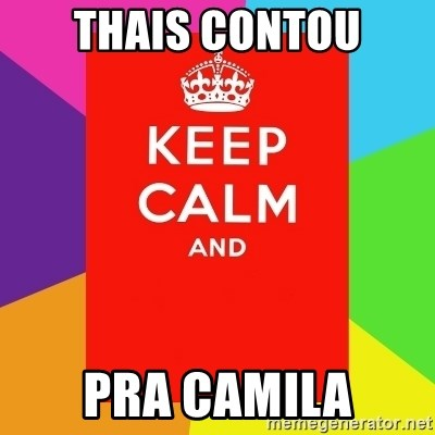 Keep calm and - THAIS CONTOU PRA CAMILA