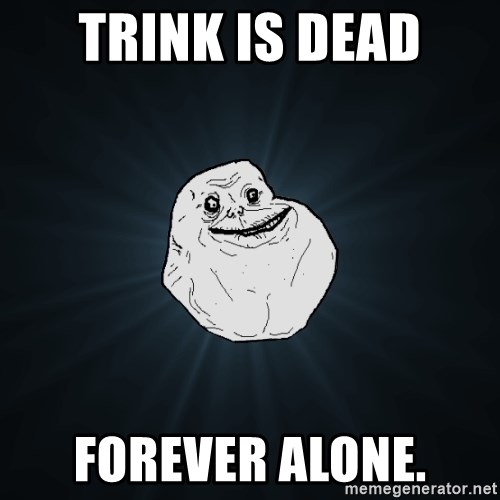Forever Alone - TRINK IS DEAD FOREVER ALONE.
