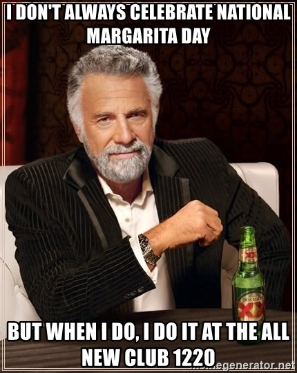 The Most Interesting Man In The World - I don't always celebrate national margarita day but when I do, I do it at the all new club 1220