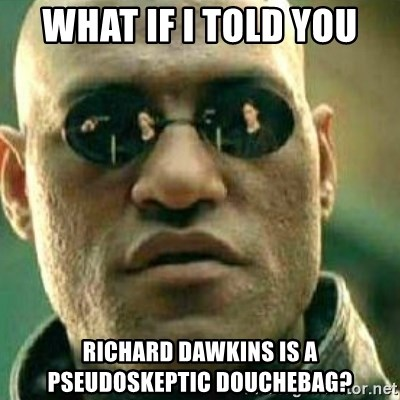 What If I Told You - what if I told you richard dawkins is a pseudoskeptic douchebag?