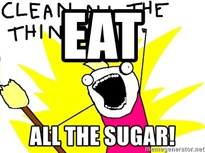 clean all the things - Eat ALL THE SUGAR!