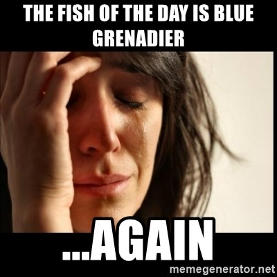 First World Problems - the fish of the day is blue grenadier ...again