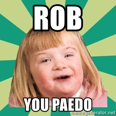 Retard girl - Rob you paedo