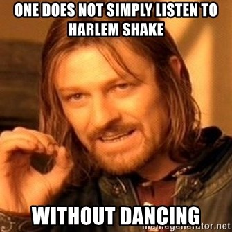 One Does Not Simply - one does not simply listen to harlem shake without dancing