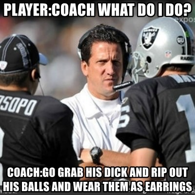 Knapped  - PLAYER:COACH WHAT DO I DO? COACH:GO GRAB HIS DICK AND RIP OUT HIS BALLS AND WEAR THEM AS EARRINGS