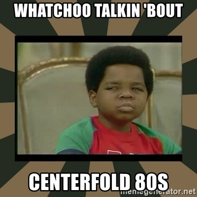 What you talkin' bout Willis  - WHATCHOO TALKIN 'BOUT CENTERFOLD 80s