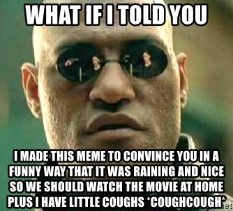 What if I told you / Matrix Morpheus - What if i told you i made this meme to convince you in a funny way that it was raining and nice so we should watch the movie at home plus I have little coughs *coughcough*