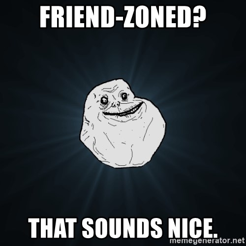 Forever Alone - friend-zoned? that sounds nice.
