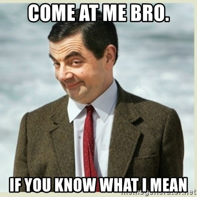 MR bean - come at me bro. if you know what i mean