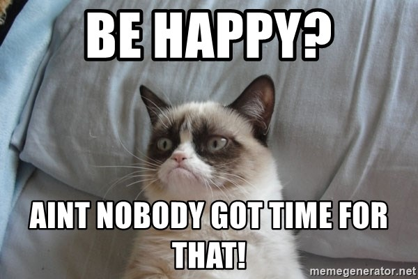 Grumpy cat good - Be HAPPY? AINT NOBODY GOT TIME FOR THAT!