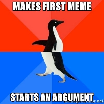 Socially Awesome Awkward Penguin - Makes first meme Starts an argument