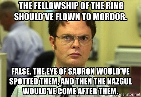 False guy -  the fellowship of the ring should've flown to mordor. false. the eye of sauron would've spotted them, and then the nazgul would've come after them.
