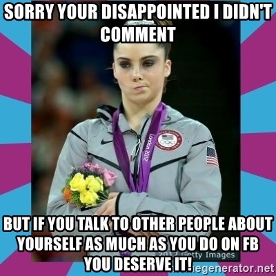 Makayla Maroney  - Sorry your disappointed i didn't comment but if you talk to other people about yourself as much as you do on FB you deserve it!