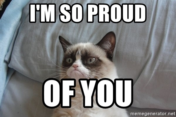 Grumpy cat good - I'm so proud oF you