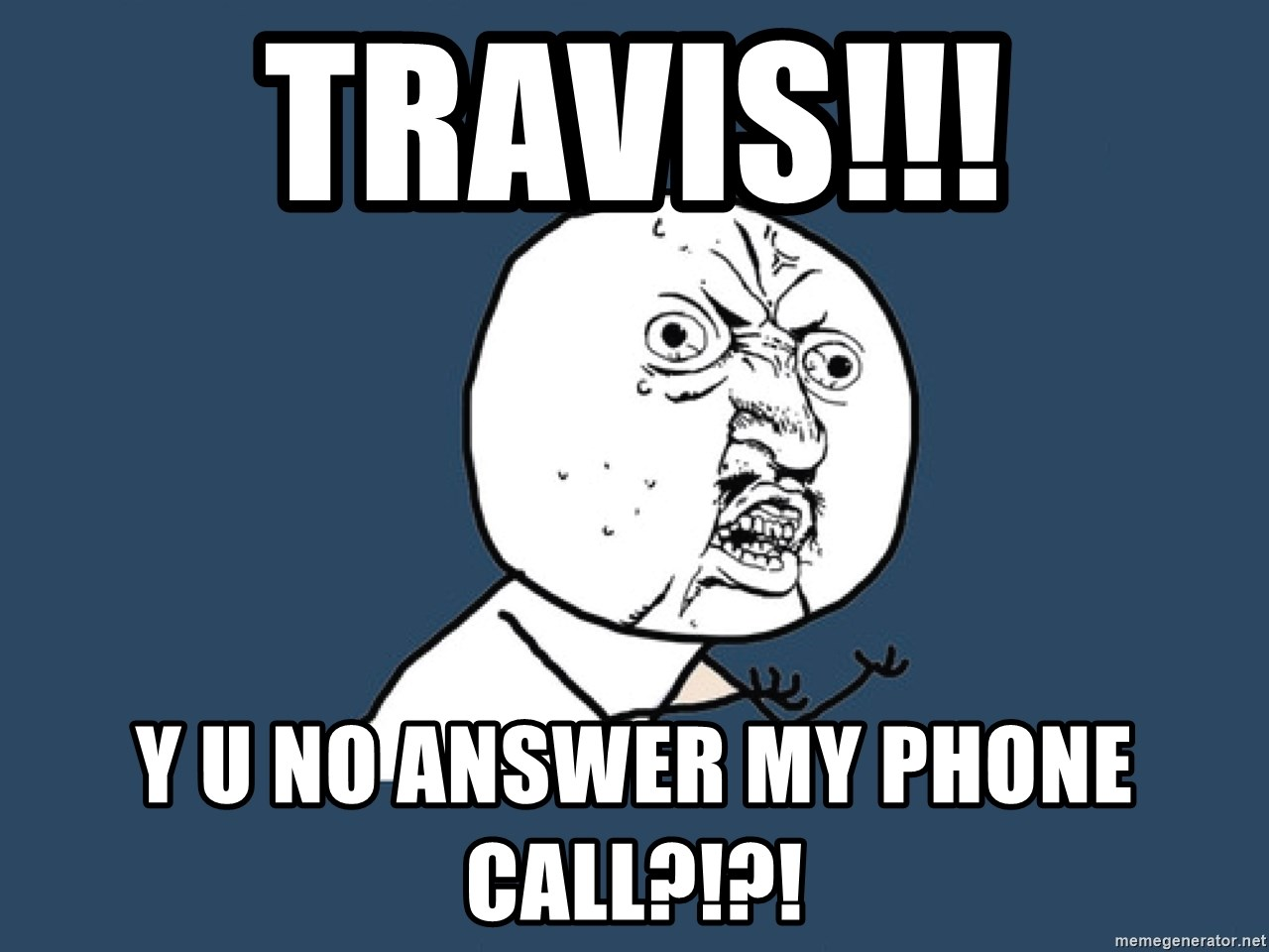 Y U No - TRAVIS!!! Y U NO ANSWER MY PHONE CALL?!?!