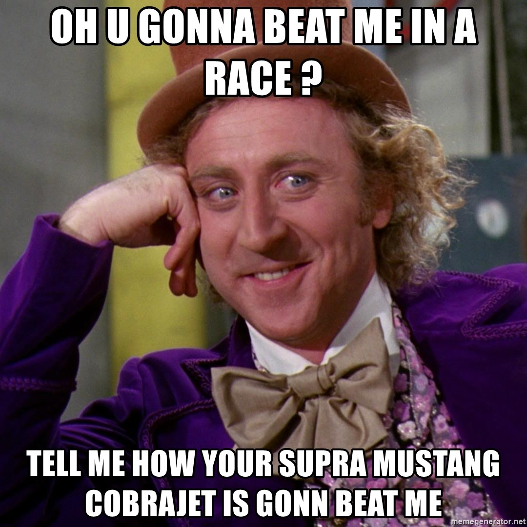 Willy Wonka - Oh u gonna beat me in a race ? Tell me How your supra mustang cObrajet is gonn beat me