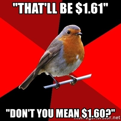 "Retail Robin - ""That'll be $1.61"" ""Don't you mean $1.60?"""