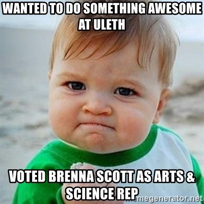 Victory Baby - Wanted to do something awesome at uleth voted brenna scott as Arts & Science Rep